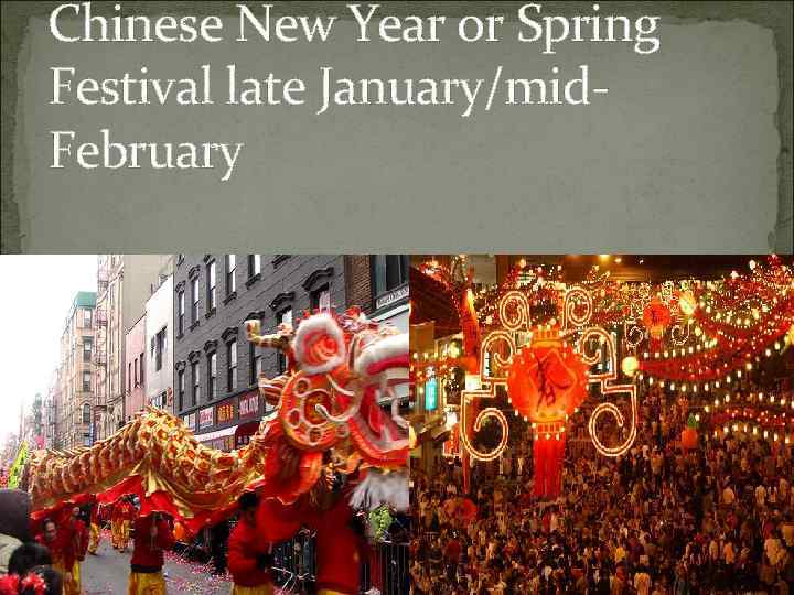 Chinese New Year or Spring Festival late January/mid. February