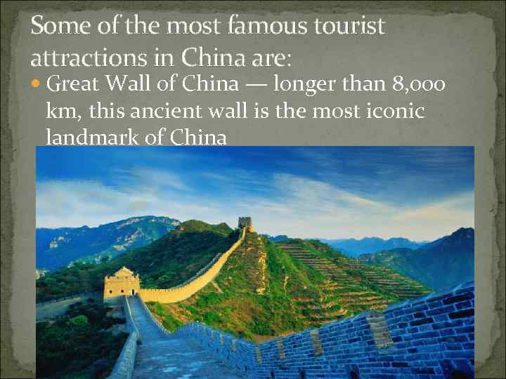 Some of the most famous tourist attractions in China are: Great Wall of China