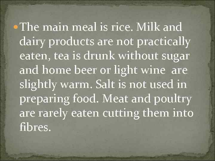 The main meal is rice. Milk and dairy products are not practically eaten,