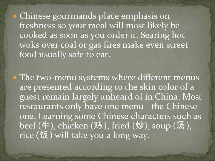 Chinese gourmands place emphasis on freshness so your meal will most likely be