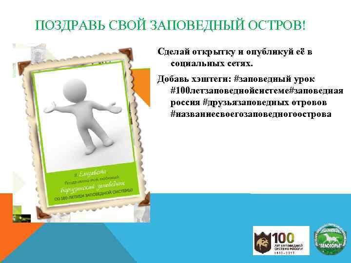 ПОЗДРАВЬ СВОЙ ЗАПОВЕДНЫЙ ОСТРОВ! Сделай открытку и опубликуй её в социальных сетях. Добавь хэштеги: