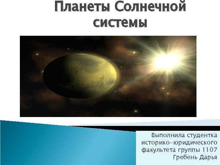 Планеты Солнечной системы Выполнила студентка историко-юридического факультета группы 1107 Гребень Дарья