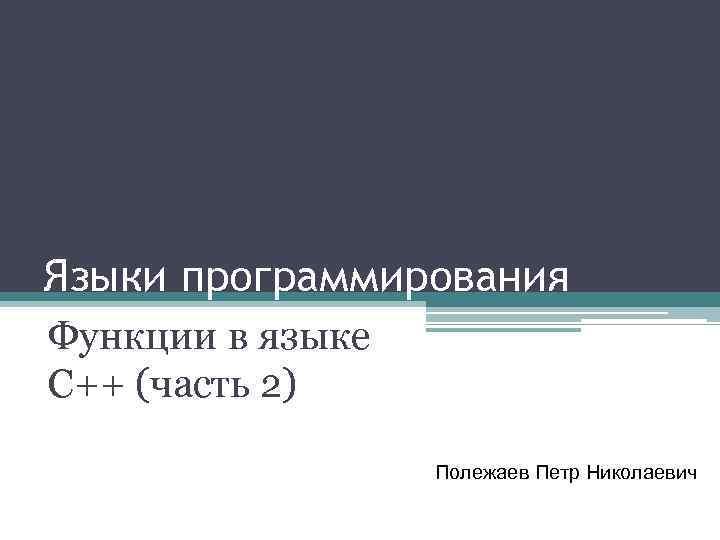 Языки программирования Функции в языке С++ (часть 2) Полежаев Петр Николаевич