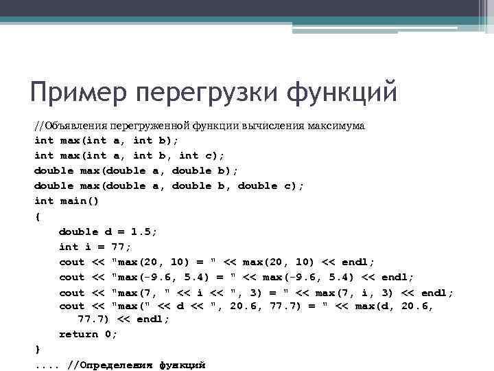 Пример перегрузки функций //Объявления перегруженной функции вычисления максимума int max(int a, int b); int