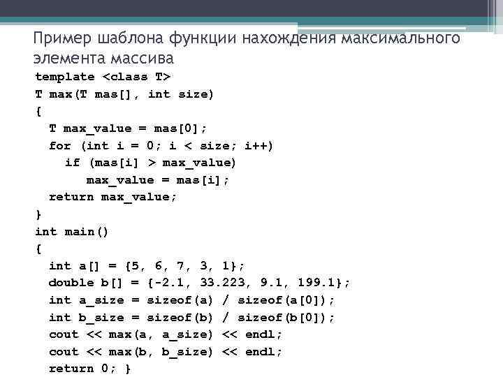 Пример шаблона функции нахождения максимального элемента массива template <class T> T max(T mas[], int