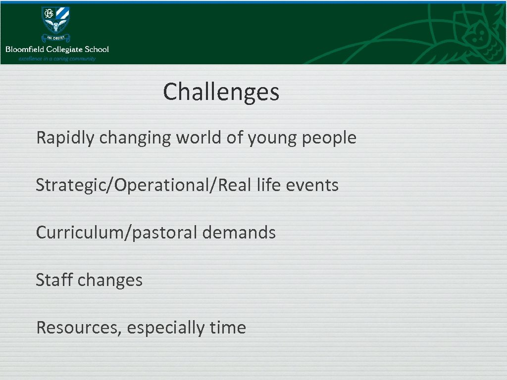 Challenges Rapidly changing world of young people Strategic/Operational/Real life events Curriculum/pastoral demands Staff changes