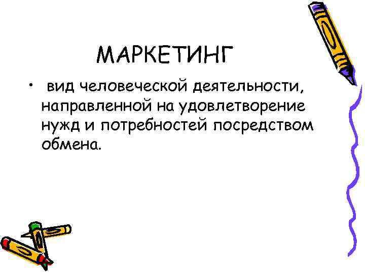 МАРКЕТИНГ • вид человеческой деятельности, направленной на удовлетворение нужд и потребностей посредством обмена.