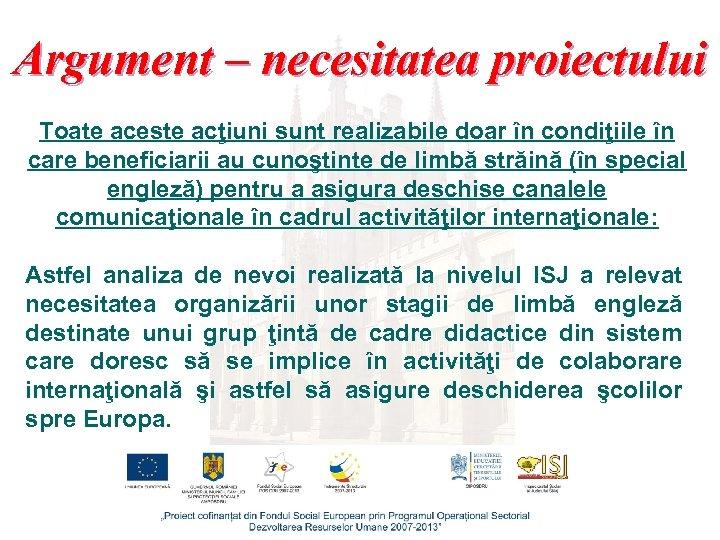 Argument – necesitatea proiectului Toate aceste acţiuni sunt realizabile doar în condiţiile în care