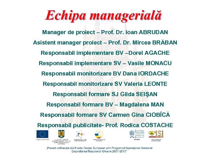 Echipa managerială Manager de proiect – Prof. Dr. Ioan ABRUDAN Asistent manager proiect –