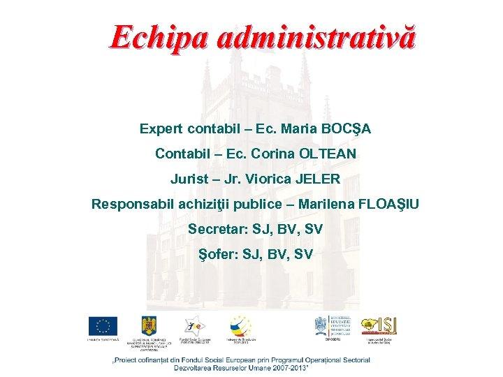 Echipa administrativă Expert contabil – Ec. Maria BOCŞA Contabil – Ec. Corina OLTEAN Jurist