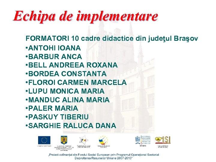 Echipa de implementare FORMATORI 10 cadre didactice din judeţul Braşov • ANTOHI IOANA •