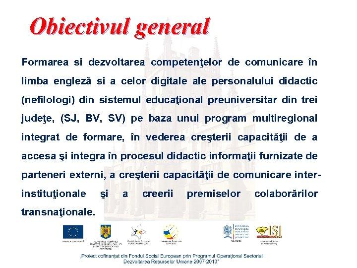 Obiectivul general Formarea si dezvoltarea competenţelor de comunicare în limba engleză si a celor