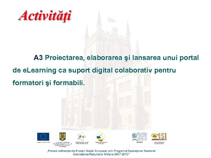 Activităţi A 3 Proiectarea, elaborarea şi lansarea unui portal de e. Learning ca suport