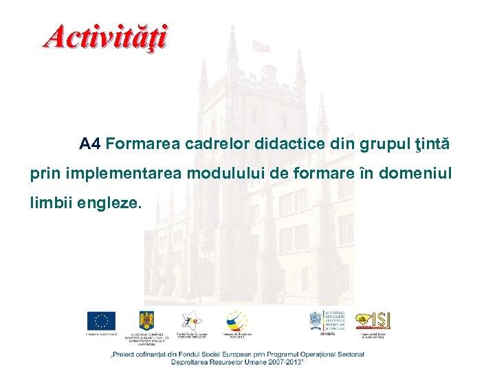 Activităţi A 4 Formarea cadrelor didactice din grupul ţintă prin implementarea modulului de formare