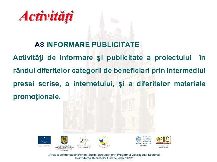 Activităţi A 8 INFORMARE PUBLICITATE Activităţi de informare şi publicitate a proiectului în rândul