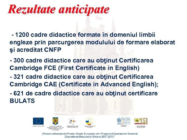 Rezultate anticipate - 1200 cadre didactice formate în domeniul limbii engleze prin parcurgerea modulului