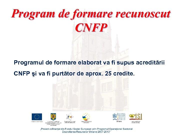 Program de formare recunoscut CNFP Programul de formare elaborat va fi supus acreditării CNFP
