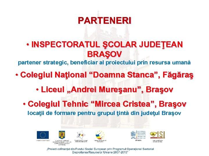 PARTENERI • INSPECTORATUL ŞCOLAR JUDEŢEAN BRAŞOV partener strategic, beneficiar al proiectului prin resursa umană