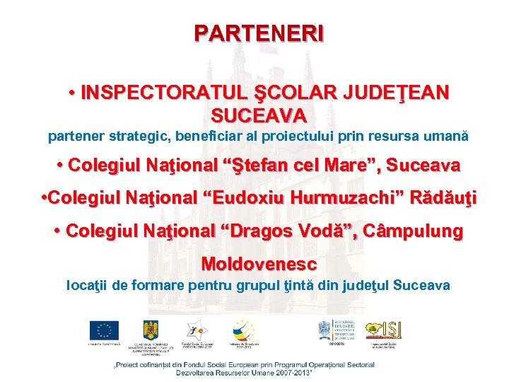 PARTENERI • INSPECTORATUL ŞCOLAR JUDEŢEAN SUCEAVA partener strategic, beneficiar al proiectului prin resursa umană
