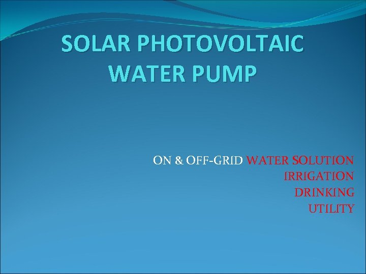 SOLAR PHOTOVOLTAIC WATER PUMP ON & OFF-GRID WATER SOLUTION IRRIGATION DRINKING UTILITY