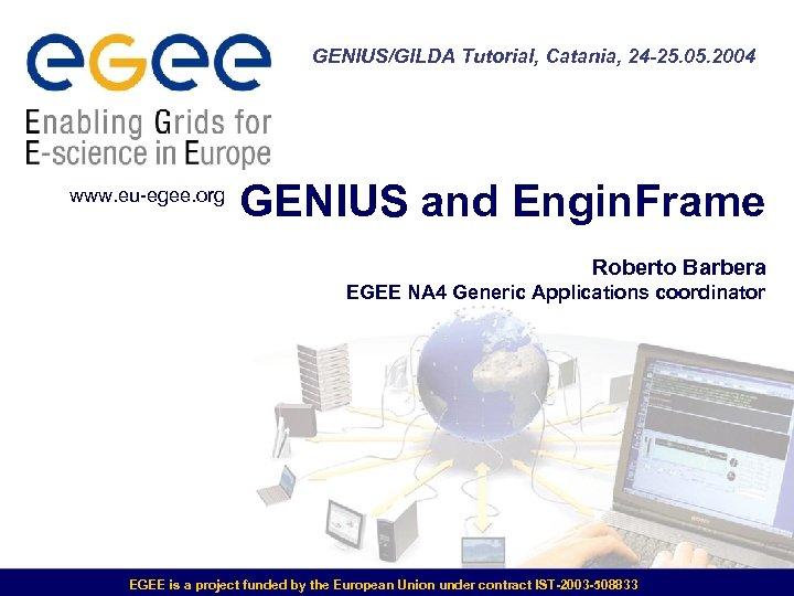 GENIUS/GILDA Tutorial, Catania, 24 -25. 05. 2004 www. eu-egee. org GENIUS and Engin. Frame