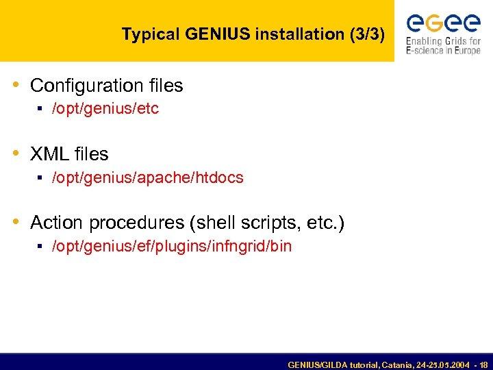 Typical GENIUS installation (3/3) • Configuration files § /opt/genius/etc • XML files § /opt/genius/apache/htdocs