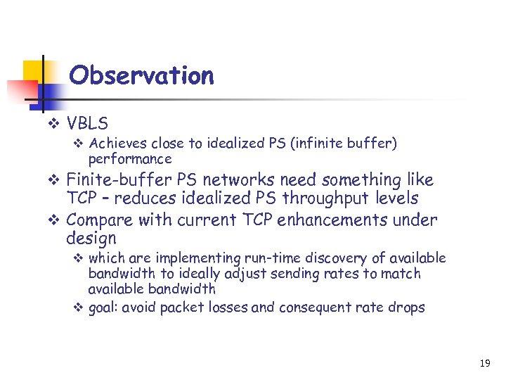 Observation v VBLS v Achieves close to idealized PS (infinite buffer) performance v Finite-buffer