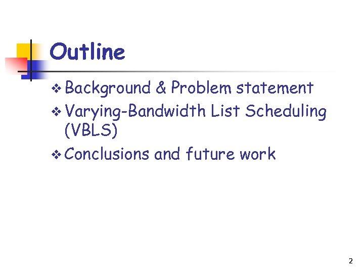 Outline v Background & Problem statement v Varying-Bandwidth List Scheduling (VBLS) v Conclusions and