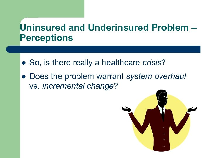 Uninsured and Underinsured Problem – Perceptions l So, is there really a healthcare crisis?