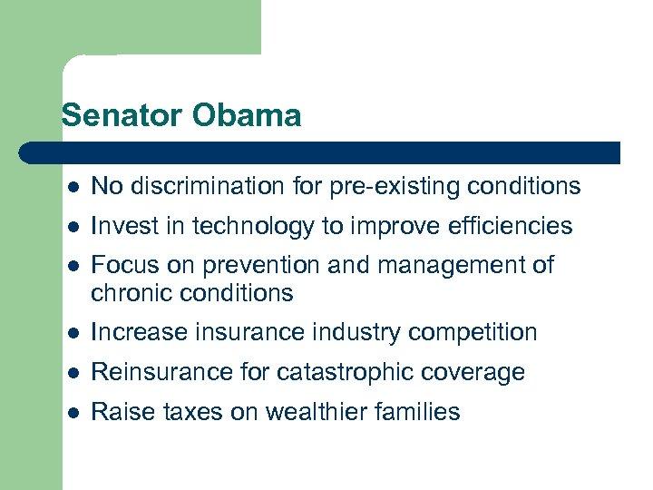 Senator Obama l No discrimination for pre-existing conditions l Invest in technology to improve