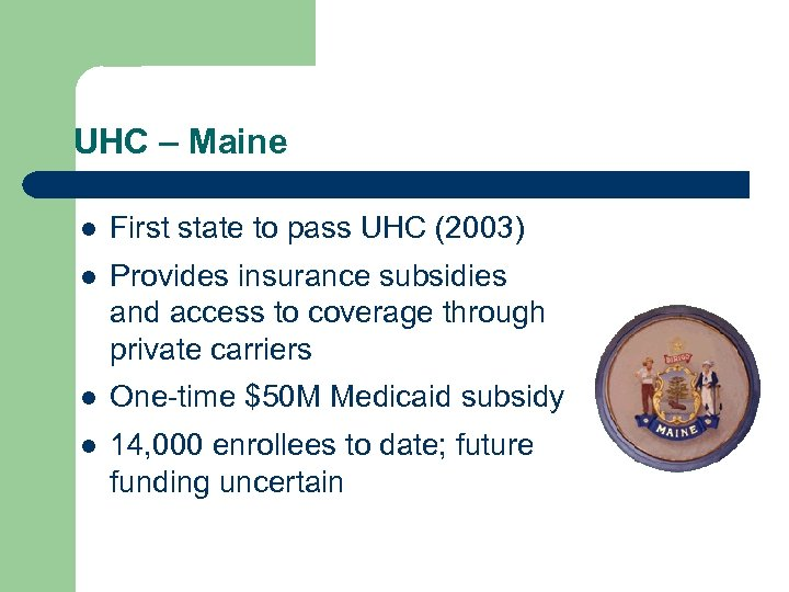 UHC – Maine l First state to pass UHC (2003) l Provides insurance subsidies