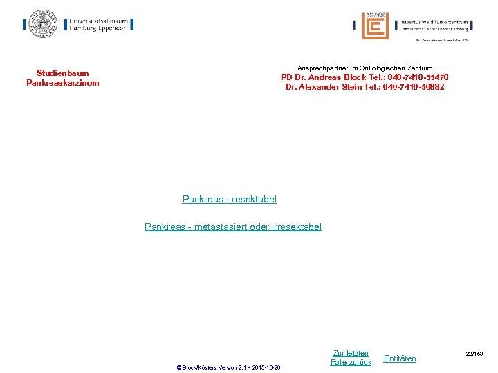 Ansprechpartner im Onkologischen Zentrum Studienbaum Pankreaskarzinom PD Dr. Andreas Block Tel. : 040 -7410