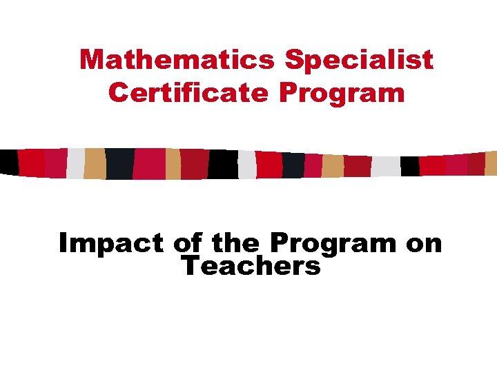 Mathematics Specialist Certificate Program Impact of the Program on Teachers