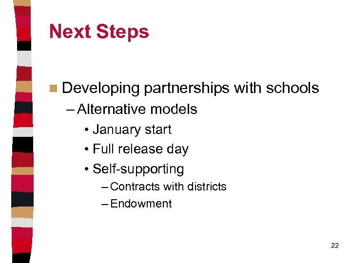 Next Steps n Developing partnerships with schools – Alternative models • January start •