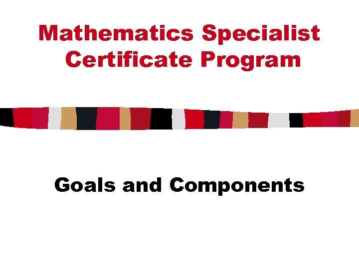 Mathematics Specialist Certificate Program Goals and Components