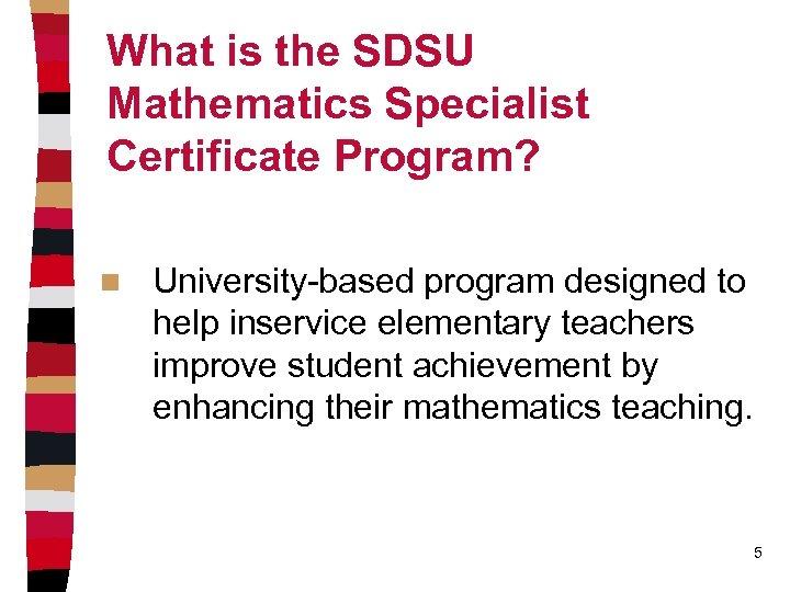 What is the SDSU Mathematics Specialist Certificate Program? n University-based program designed to help