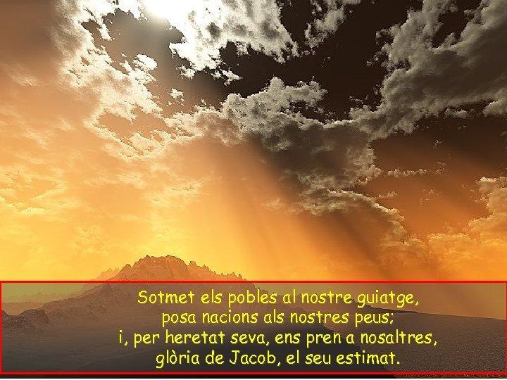 Sotmet els pobles al nostre guiatge, posa nacions als nostres peus; i, per heretat