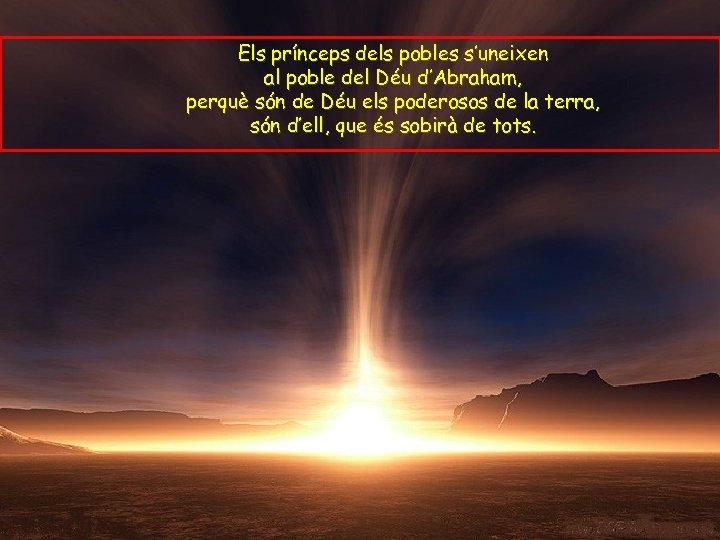Els prínceps dels pobles s'uneixen al poble del Déu d'Abraham, perquè són de Déu