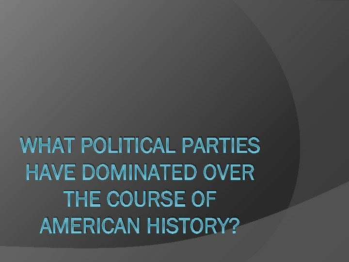 WHAT POLITICAL PARTIES HAVE DOMINATED OVER THE COURSE OF AMERICAN HISTORY?