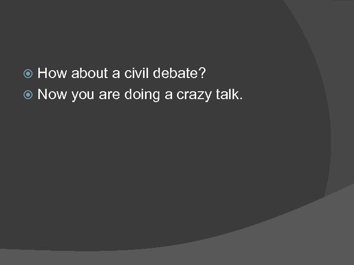 How about a civil debate? Now you are doing a crazy talk.