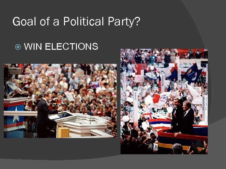 Goal of a Political Party? WIN ELECTIONS