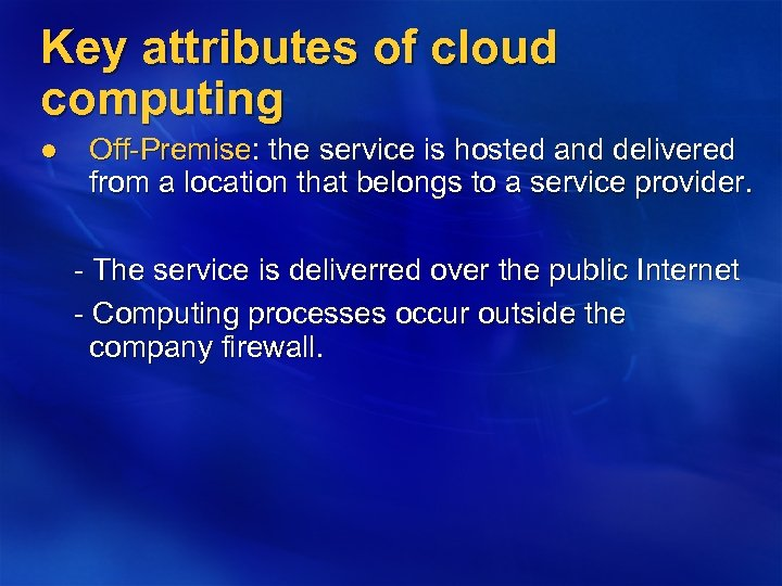 Key attributes of cloud computing l Off-Premise: the service is hosted and delivered from