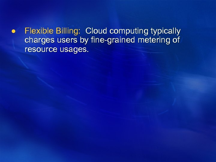 l Flexible Billing: Cloud computing typically charges users by fine-grained metering of resource usages.