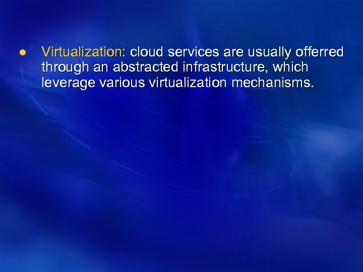 l Virtualization: cloud services are usually offerred through an abstracted infrastructure, which leverage various