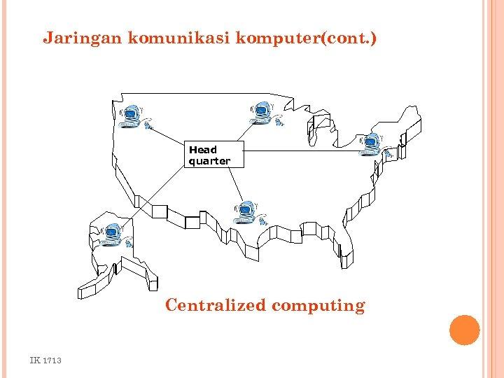 Jaringan komunikasi komputer(cont. ) Head quarter Centralized computing IK 1713