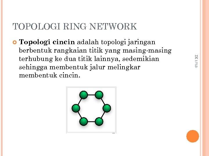 TOPOLOGI RING NETWORK IK 1713 Topologi cincin adalah topologi jaringan berbentuk rangkaian titik yang
