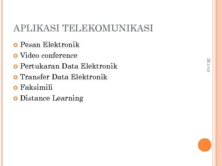 APLIKASI TELEKOMUNIKASI Pesan Elektronik Video conference Pertukaran Data Elektronik Transfer Data Elektronik Faksimili Distance