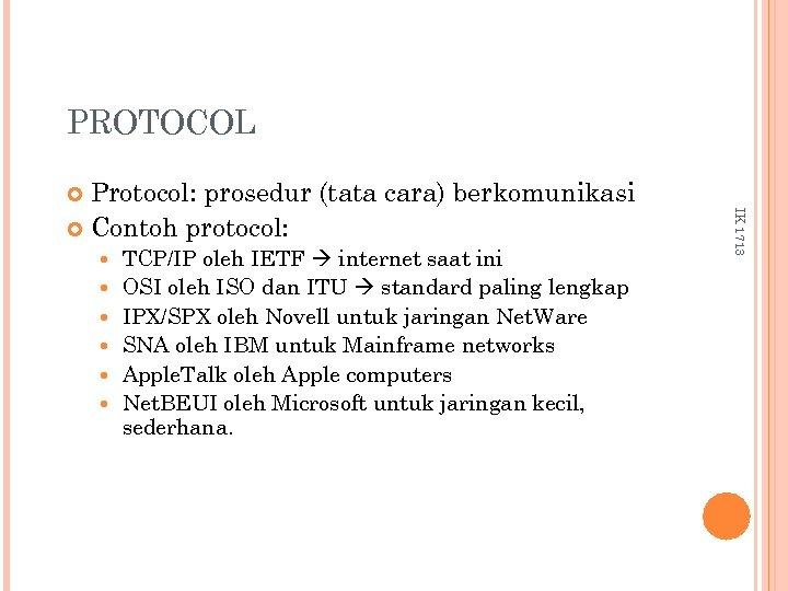 PROTOCOL Protocol: prosedur (tata cara) berkomunikasi Contoh protocol: TCP/IP oleh IETF internet saat ini