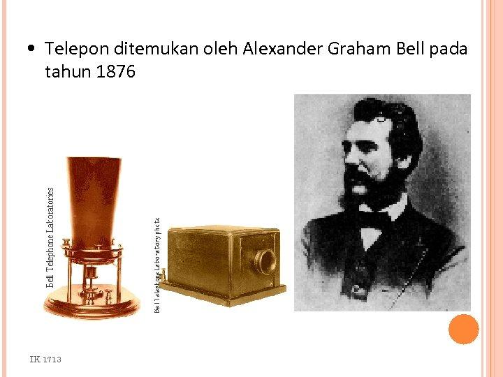 • Telepon ditemukan oleh Alexander Graham Bell pada tahun 1876 IK 1713