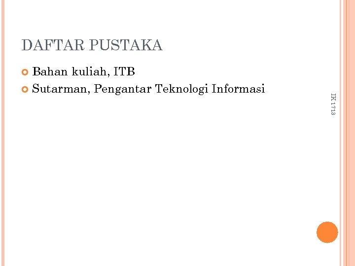 DAFTAR PUSTAKA Bahan kuliah, ITB Sutarman, Pengantar Teknologi Informasi IK 1713